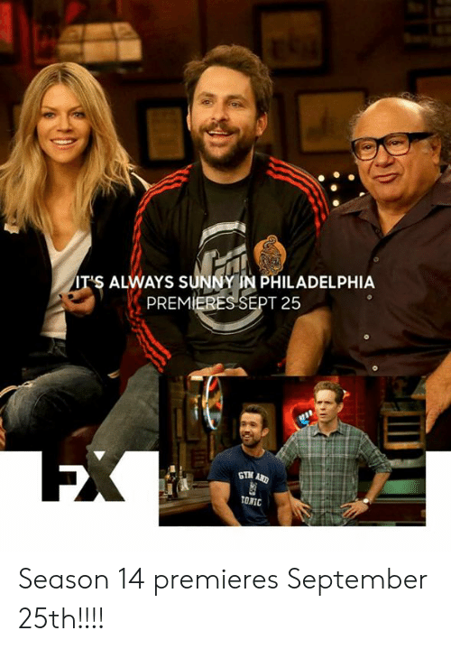 It's Always Sunny in Philadelphia: IT'S ALWAYS SUNNY IN PHILADELPHIA  PREMIERES SEPT 25  EX  GTM AND  TONIC Season 14 premieres September 25th!!!!