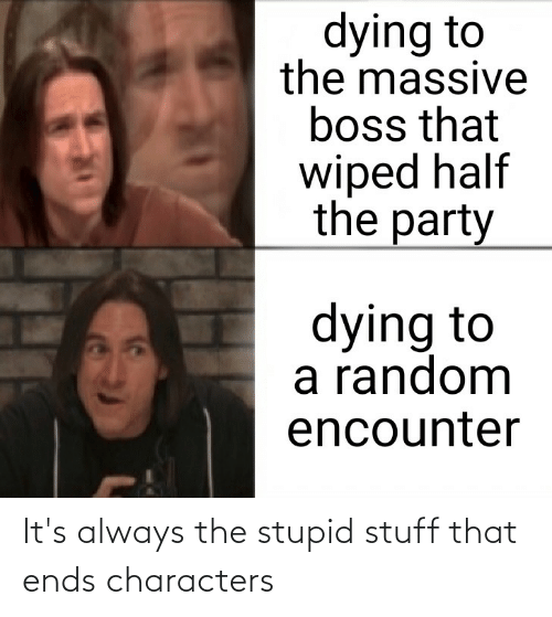 Stupid Stuff: It's always the stupid stuff that ends characters