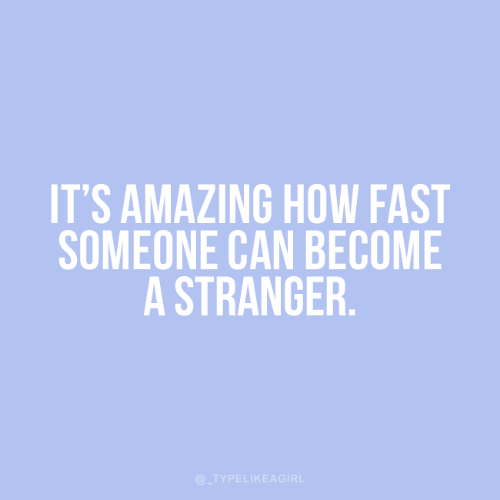 Amazing, How, and Can: IT'S AMAZING HOW FAST  SOMEONE CAN BECOME  A STRANGER.  @_TYPELIKEAGIRL