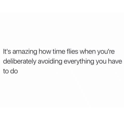 Time, Amazing, and How: It's amazing how time flies when you're  deliberately avoiding everything you have  to do