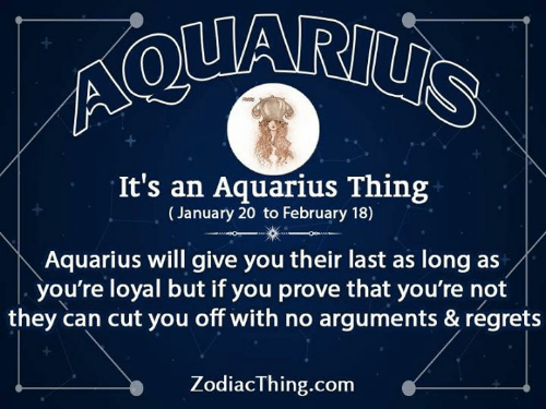 Aquarius, Com, and Can: It's an Aquarius Thing  (January 20 to February 18)  Aquarius will give you their last as long as/  you're loyal but if you prove that you're not  they can cut you off with no arguments & regrets  ZodiacThing.com