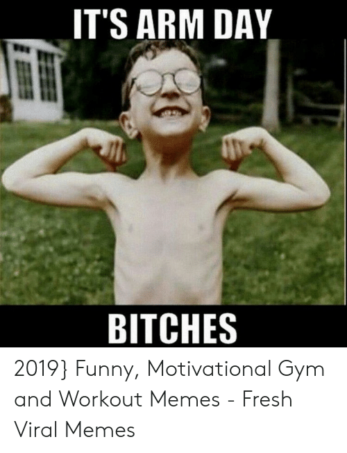Funny Workout Memes: ITS ARM DAY  BITCHES 2019} Funny, Motivational Gym and Workout Memes - Fresh Viral Memes