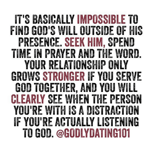 Imposses: IT'S BASICALLY  IMPOSSIBLE  TO  FIND GOD'S WILL OUTSIDE 1F HIS  PRESENCE. SEEK HIM  SPEND  TIME IN PRAYER AND THE WORD  GROWS STRONGER  IF YOU SERVE  GOD TOGETHER, AND YOU WILL  CLEAR SEE WHEN THE PERSON  YOURE WITH IS A DISTRACTION  IF YOU'RE ACTUALLY LISTENING