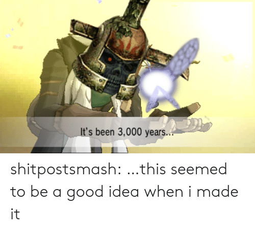 A Good Idea: It's been 3,000 years.. shitpostsmash:  …this seemed to be a good idea when i made it