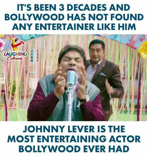 Bollywood: IT'S BEEN 3 DECADES AND  BOLLYWOOD HAS NOT FOUND  ANY ENTERTAINER LIKE HIM  LAUGHING  JOHNNY LEVER IS THE  MOST ENTERTAINING ACTOR  BOLLYWOOD EVER HAD