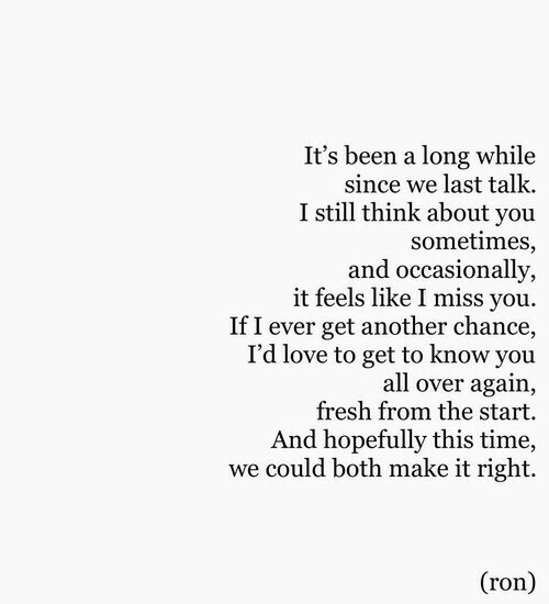 Getting To Know: It's been a long while  since we last talk.  I still think about you  sometimes,  and occasionally,  it feels like I miss you  If I ever get another chance,  I'd love to get to know you  all over again,  fresh from the start.  And hopefully this time,  we could both make it right.  (ron)