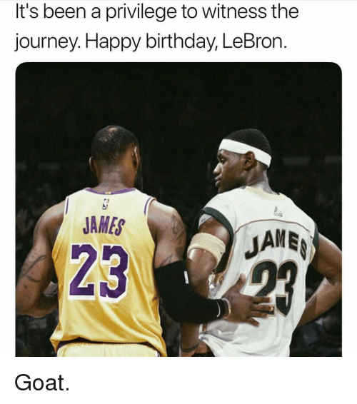 Birthday, Journey, and LeBron James: It's been a privilege to witness the  journey.Happy birthday, LeBron.  JAMES  JAME  23 Goat.