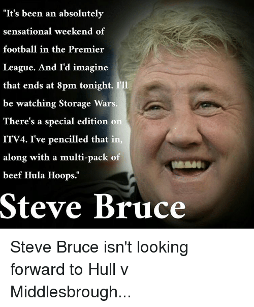 "sensationalism: ""It's been an absolutely  sensational weekend of  football in the Premier  League. And I'd imagine  that ends at 8pm tonight. I'll  be watching Storage Wars  There's a special edition on  ITV4. I've pencilled that in  along with a multi-pack of  beef Hula Hoops.  Steve Bruce Steve Bruce isn't looking forward to Hull v Middlesbrough..."