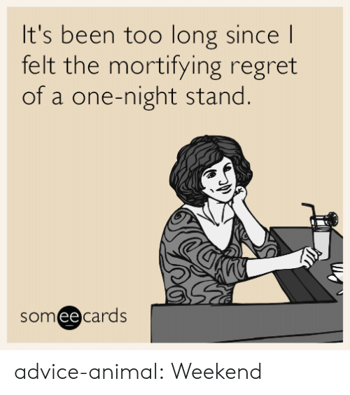 Advice, Regret, and Tumblr: It's been too long sincel  felt the mortifying regret  of a one-night stand  someecards  ее advice-animal:  Weekend