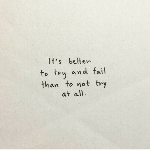 Fail, All, and And: It's betHer  to try and fail  than to not try  at all