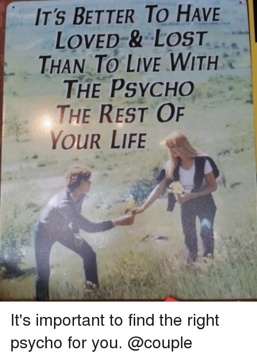 Life, Memes, and Lost: IT'S BETTER TO HAVE  LOVED-& LOST...  THAN TO LIVE WITHe  THE PSYCHO  THE REST OF  YOUR LIFE It's important to find the right psycho for you. @couple