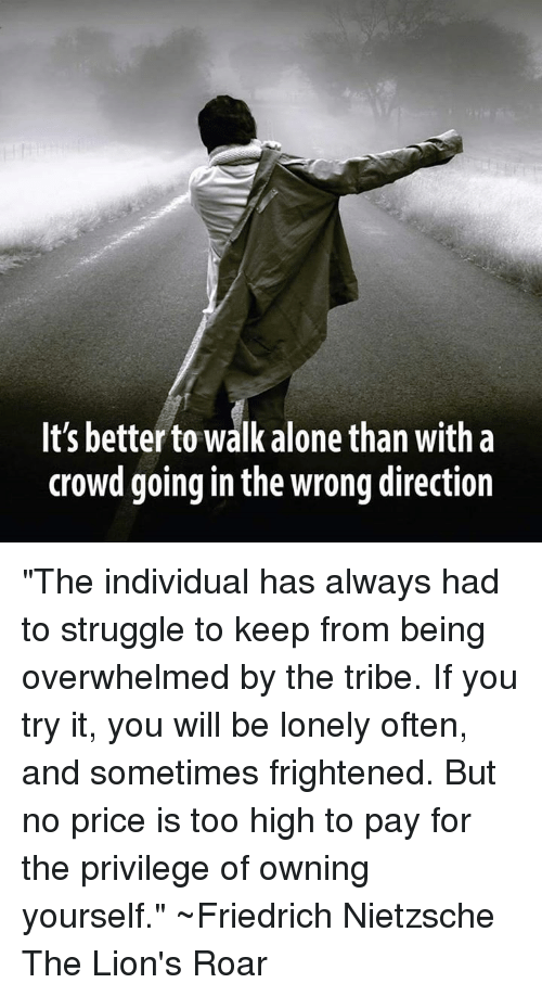 """you tried it: It's better to walk alone than With a  crowd going in the wrong direction """"The individual has always had to struggle to keep from being overwhelmed by the tribe. If you try it, you will be lonely often, and sometimes frightened. But no price is too high to pay for the privilege of owning yourself.""""  ~Friedrich Nietzsche The Lion's Roar"""