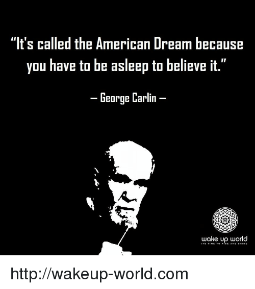 "George Carlin: ""It's called the American Dream because  you have to be asleep to believe it.""  -George Carlin-  wake up world  IT'9 TtME TO R.SE Ah. D §H.NE http://wakeup-world.com"
