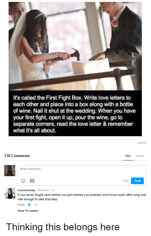 Fresh, Love, and Wine: It's called the First Fight Box. Write love letters to  each other and place into a box along with a bottle  of wine. Nail it shut at the wedding. When you have  your first fight, open it up, pour the wine, go to  separate corners, read the love letter & remember  what it's all about.  138 Comments  Hot Fresh  1000  Post  musicmeddy 300 points 1d  If you never fought once before you got married you probably don't know each other long and  well enough to take that step  Reply  View 15 replies <p>Thinking this belongs here</p>