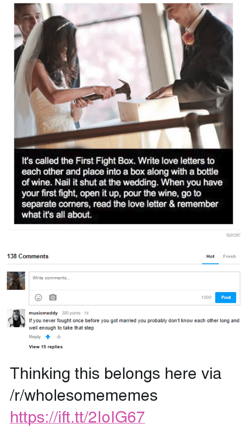 """Fresh, Love, and Wine: It's called the First Fight Box. Write love letters to  each other and place into a box along with a bottle  of wine. Nail it shut at the wedding. When you have  your first fight, open it up, pour the wine, go to  separate corners, read the love letter & remember  what it's all about.  138 Comments  Hot Fresh  1000  Post  musicmeddy 300 points 1d  If you never fought once before you got married you probably don't know each other long and  well enough to take that step  Reply  View 15 replies <p>Thinking this belongs here via /r/wholesomememes <a href=""""https://ift.tt/2IoIG67"""">https://ift.tt/2IoIG67</a></p>"""