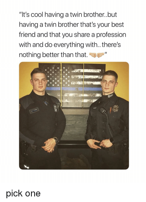 "better than that: ""It's cool having a twin brother..but  having a twin brother that's your best  friend and that you share a profession  with and do everything with.. there's  nothing better than that pick one"