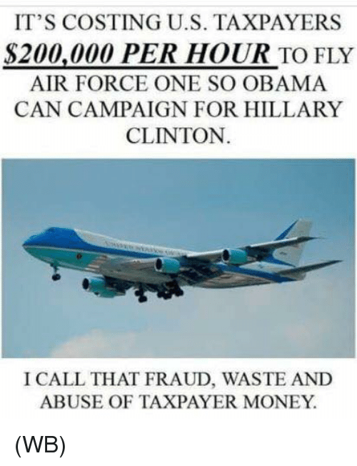 air force one: IT'S COSTING U.S. TAXPAYERS  S200,000 PER HOUR TO FLY  AIR FORCE ONE SO OBAMA  CAN CAMPAIGN FOR HILLARY  CLINTON.  I CALL THAT FRAUD, WASTE AND  ABUSE OF TAXPAYER MONEY (WB)