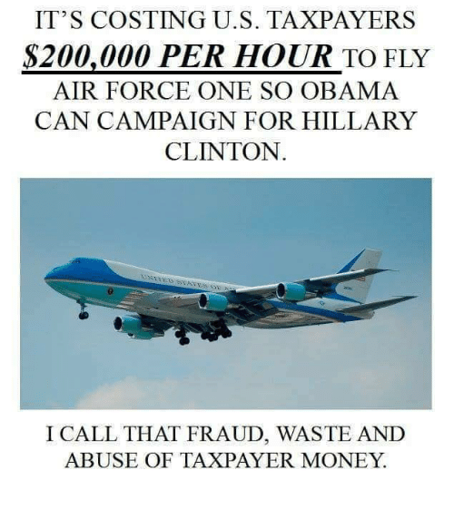 air force one: IT'S COSTING U.S. TAXPAYERS  S200,000 PER HOUR TO FLY  AIR FORCE ONE SO OBAMA  CAN CAMPAIGN FOR HILLARY  CLINTON  I CALL THAT FRAUD, WASTE AND  ABUSE OF TAXPAYER MONEY