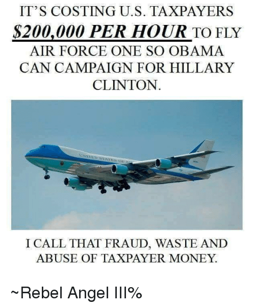 air force one: IT'S COSTING U.S. TAXPAYERS  S200,000 PER HOUR TO FLY  AIR FORCE ONE SO OBAMA  CAN CAMPAIGN FOR HILLARY  CLINTON  I CALL THAT FRAUD, WASTE AND  ABUSE OF TAXPAYER MONEY ~Rebel Angel III%