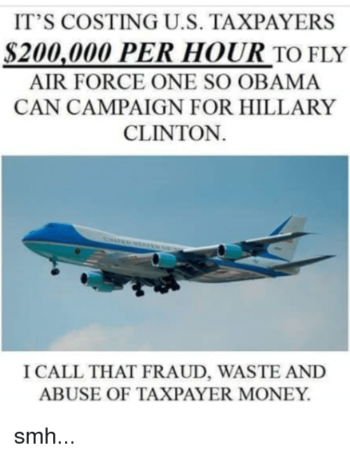 air force one: IT'S COSTING U.S. TAXPAYERS  S200,000 PER HOUR TO FLY  AIR FORCE ONE SO OBAMA  CAN CAMPAIGN FOR HILLARY  CLINTON.  I CALL THAT FRAUD, WASTE AND  ABUSE OF TAXPAYER MONEY smh...