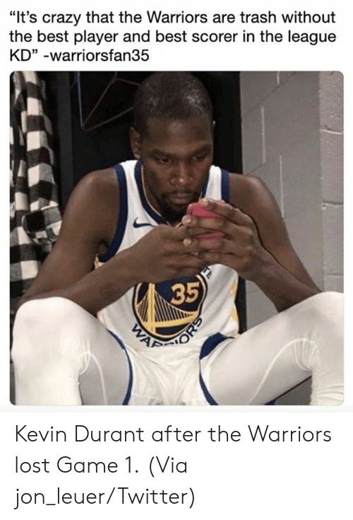 "the warriors: ""It's crazy that the Warriors are trash without  the best player and best scorer in the league  KD"" -warriorsfan35  35 Kevin Durant after the Warriors lost Game 1.  (Via jon_leuer/Twitter)"