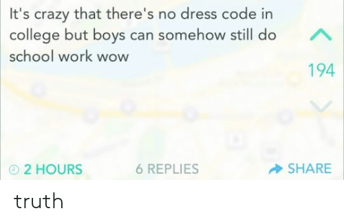 College, Crazy, and School: It's crazy that there's no dress code in  college but boys can somehow still do  school work wow  194  SHARE  6 REPLIES  2 HOURS  K truth