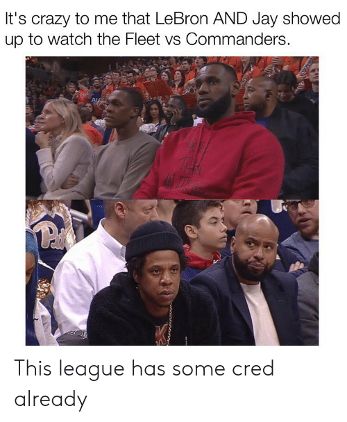 Crazy, Jay, and Memes: It's crazy to me that LeBron AND Jay showed  up to watch the Fleet vs Commanders. This league has some cred already