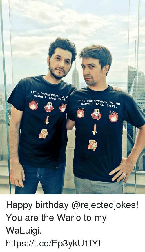Being Alone, Birthday, and Memes: IT'S DANGEROUS TO  ALONE TAKE TH1S  IT'S DANGEROUS TO GO  ALONE! TAKE THIS Happy birthday @rejectedjokes! You are the Wario to my WaLuigi. https://t.co/Ep3ykU1tYI