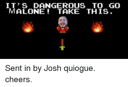 Joshed: IT'S DANGEROUS TO GO  MALONE TAKE THIS. Sent in by Josh quiogue. cheers.