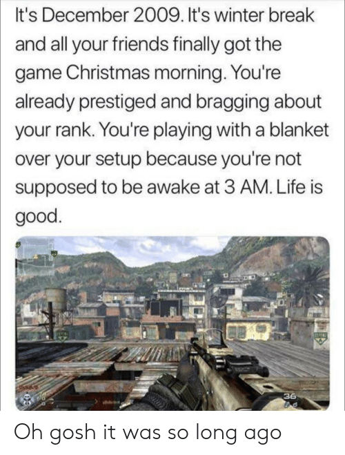 Winter Break: It's December 2009. It's winter break  and all your friends finally got the  game Christmas morning. You're  already prestiged and bragging about  your rank. You're playing with a blanket  over your setup because you're not  supposed to be awake at 3 AM. Life is  good  36 Oh gosh it was so long ago