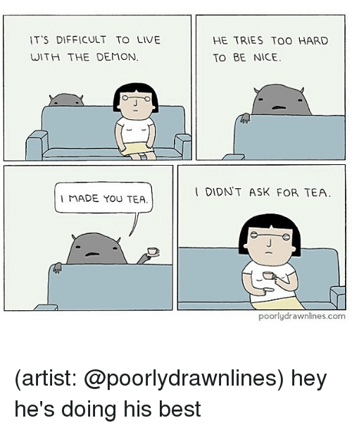 Memes, Best, and Live: IT'S DIFFICULT TO LIVE  WITH THE DEMON  HE TRIES TOO HARD  To BE NICE.  IDIDNT ASK FOR TEA  MADE YOU TEA.  poorlydrawnlines.com (artist: @poorlydrawnlines) hey he's doing his best