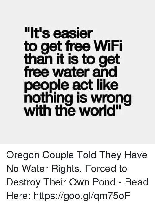 """coupling: """"It's easier  to get free WiFi  it is to get  free water and  people act like  nothing is wrong  with the world"""" Oregon Couple Told They Have No Water Rights, Forced to Destroy Their Own Pond - Read Here: https://goo.gl/qm75oF"""