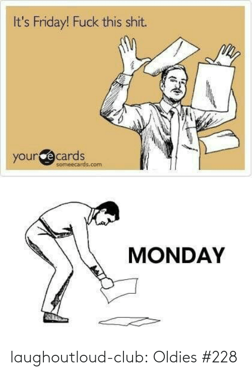 Monday: It's Friday! Fuck this shit.  yourcecards  someecards.com  MONDAY laughoutloud-club:  Oldies #228
