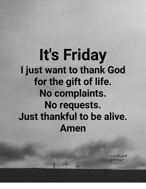 Alive, Friday, and God: It's Friday  I just want to thank God  for the gift of life.  No complaints.  No requests.  Just thankful to be alive.  Amen  I Love Myself  Do You?
