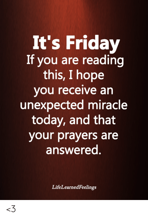 Friday, It's Friday, and Memes: It's Friday  If you are reading  this, I hope  you receive an  unexpected miracle  today, and that  your prayers are  answered.  LifeLearnedFeelings <3