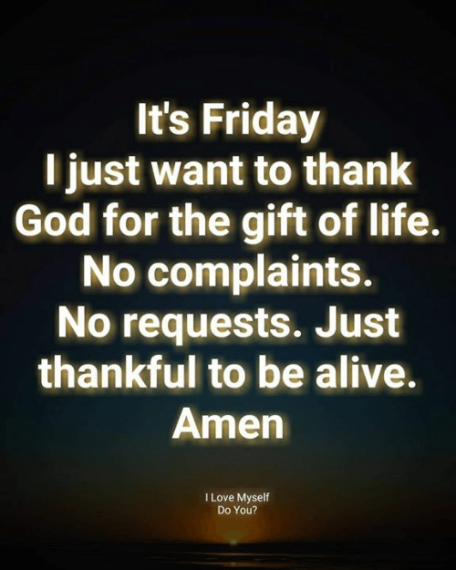 Alive, Friday, and God: It's Friday  T just want to thank  God for the gift of life.  No complaints.  No requests. Just  thankful to be alive.  Amen  I Love Myself  Do You?