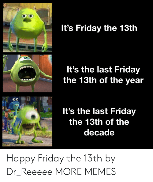 happy friday: It's Friday the 13th  It's the last Friday  the 13th of the year  It's the last Friday  the 13th of the  decade Happy Friday the 13th by Dr_Reeeee MORE MEMES