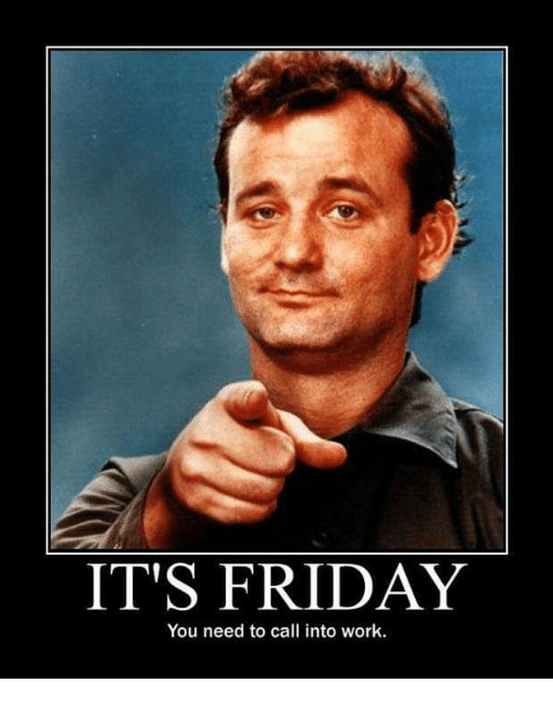 IT'S FRIDAY You Need to Call Into Work | Friday Meme on ...