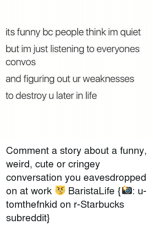 conversating: its funny bc people think im quiet  but im just listening to everyones  COnVOS  and figuring out ur weaknesses  to destroy u later in life Comment a story about a funny, weird, cute or cringey conversation you eavesdropped on at work 😼 BaristaLife {📸: u-tomthefnkid on r-Starbucks subreddit}