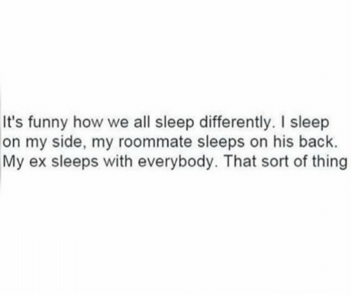Funny, Roommate, and Sleep: It's funny how we all sleep differently. I sleep  on my side, my roommate sleeps on his back.  My ex sleeps with everybody. That sort of thing
