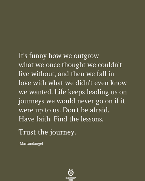 Fall, Funny, and Journey: It's funny how we outgrow  what we once thought we couldn't  live without, and then we fall in  love with what we didn't even know  we wanted. Life keeps leading us on  journeys we would never go on if it  were up to us. Don't be afraid.  Have faith. Find the lessons.  Trust the journey.  -Marcandangel  RELATIONSHIP  RILES