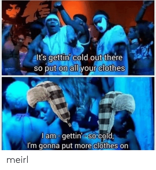 Clothes, Cold, and MeIRL: It's gettin' cold out there  So put on all your clothes  lam-gettin' so cold  I'm gonna put more clothes on meirl