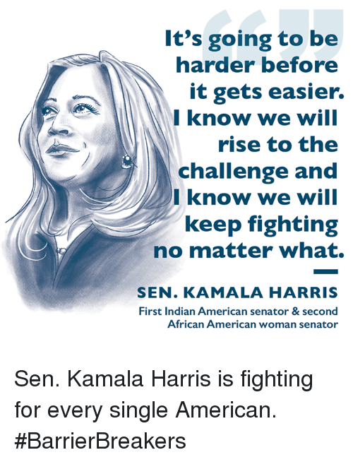 kamala harris: It's going to be  harder before  it gets easier.  Iknow we will  rise to the  challenge and  Iknow we will  keep fighting  no matter what.  SEN. KAMALA HARRIS  First Indian American senator & second  African American woman senator Sen. Kamala Harris is fighting for every single American. #BarrierBreakers
