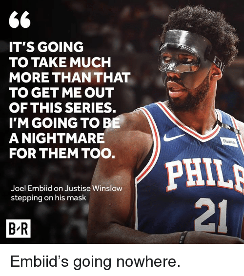 joel embiid: IT'S GOING  TO TAKE MUCH  MORE THAN THAT  TO GET ME OUT  OF THIS SERIES.  I'M GOING TOB  A NIGHTMARE  FOR THEM TOO  PHIL  21  Joel Embiid on Justise Winslow  stepping on his mask  B R Embiid's going nowhere.
