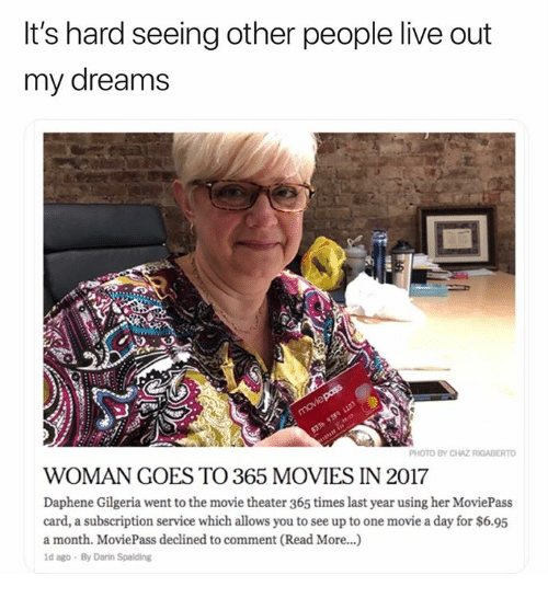 spalding: It's hard seeing other people live out  my dreams  PHOTO BY CHAZ RIGABERTO  WOMAN GOES TO 365 MOVIES IN 2017  Daphene Gilgeria went to the movie theater 365 times last year using her MoviePass  card, a subscription service which allows you to see up to one movie a day for $6.95  a month. MoviePass declined to comment (Read More...)  d ago By Darin Spalding