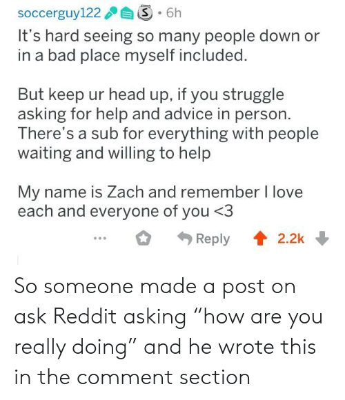 """zach and: It's hard seeing so many people down or  in a bad place myself included.  But keep ur head up, if you struggle  asking for help and advice in person.  There's a sub for everything with people  waiting and willing to help  My name is Zach and remember I love  each and everyone of you <3  Reply2.2k So someone made a post on ask Reddit asking """"how are you really doing"""" and he wrote this in the comment section"""