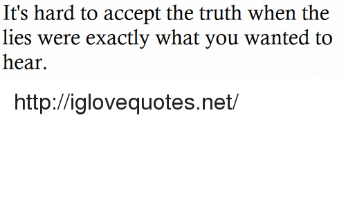 The Lies: It's hard to accept the truth when the  lies were exactly what you wanted to  hear. http://iglovequotes.net/