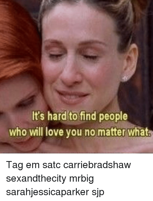 sjp: It's hard to find people  who will love you no matter what Tag em satc carriebradshaw sexandthecity mrbig sarahjessicaparker sjp