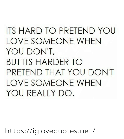 Harder: ITS HARD TO PRETEND YOU  LOVE SOMEONE WHEN  YOU DON'T,  BUT ITS HARDER TO  PRETEND THAT YOU DONT  LOVE SOMEONE WHEN  YOU REALLY DO https://iglovequotes.net/