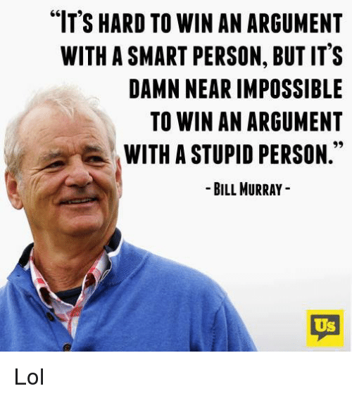 """Imposses: """"IT'S HARD TO WIN AN ARGUMENT  WITH ASMART PERSON, BUT IT'S  DAMN NEAR IMPOSSIBLE  TO WIN AN ARGUMENT  WITH A STUPID PERSON  BILL MURRAY  US Lol"""